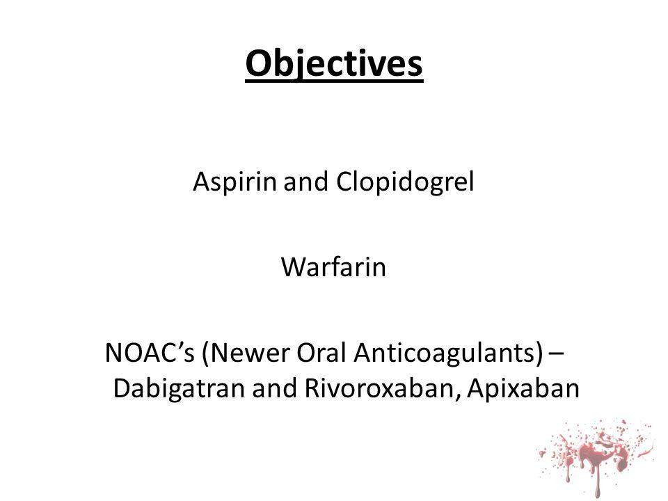 Objectives Aspirin and Clopidogrel Warfarin NOAC's (Newer Oral Anticoagulants) – Dabigatran and Rivoroxaban, Apixaban