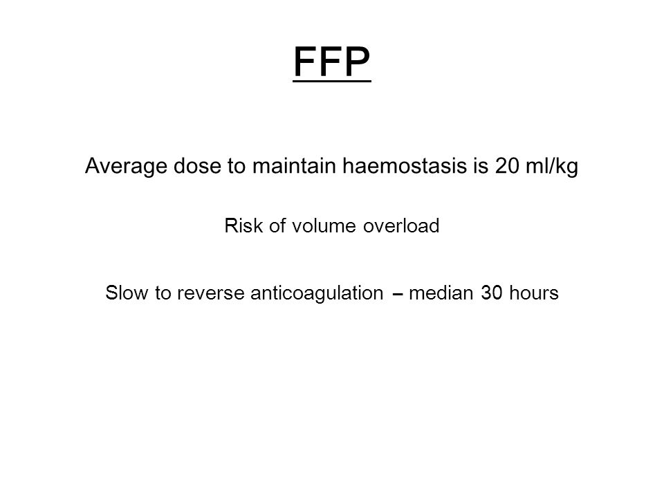 FFP Average dose to maintain haemostasis is 20 ml/kg Risk of volume overload Slow to reverse anticoagulation – median 30 hours