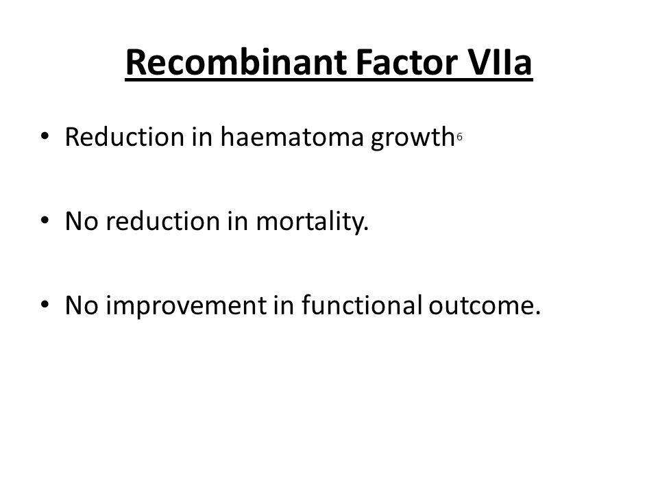 Recombinant Factor VIIa Reduction in haematoma growth 6 No reduction in mortality.