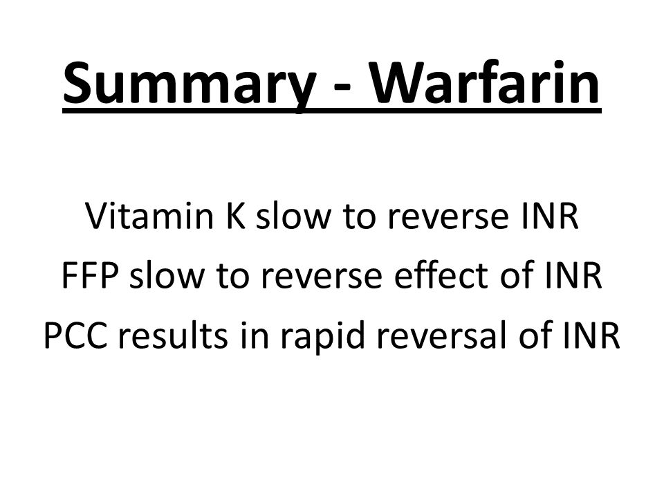 Summary - Warfarin Vitamin K slow to reverse INR FFP slow to reverse effect of INR PCC results in rapid reversal of INR