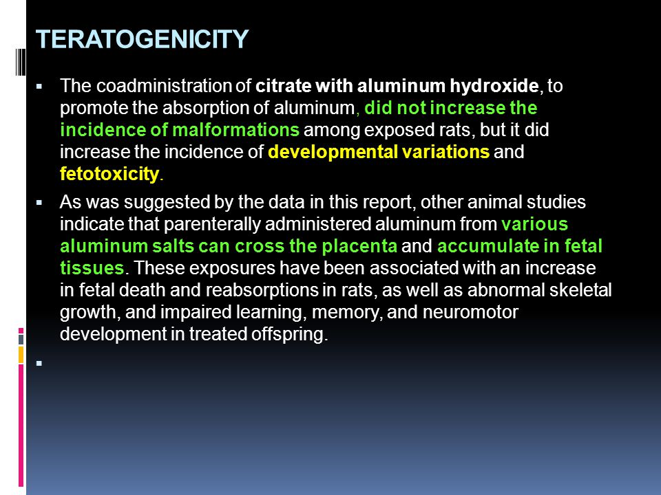 TERATOGENICITY  The coadministration of citrate with aluminum hydroxide, to promote the absorption of aluminum, did not increase the incidence of mal