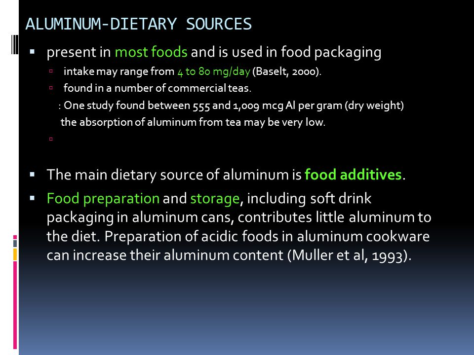ALUMINUM-DIETARY SOURCES  present in most foods and is used in food packaging  intake may range from 4 to 80 mg/day (Baselt, 2000).  found in a num
