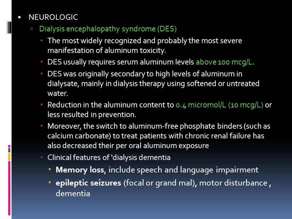  NEUROLOGIC  Dialysis encephalopathy syndrome (DES)  The most widely recognized and probably the most severe manifestation of aluminum toxicity. 
