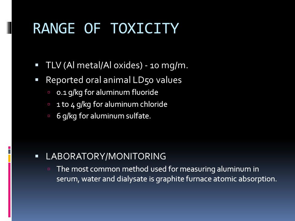 RANGE OF TOXICITY  TLV (Al metal/Al oxides) - 10 mg/m.  Reported oral animal LD50 values  0.1 g/kg for aluminum fluoride  1 to 4 g/kg for aluminum