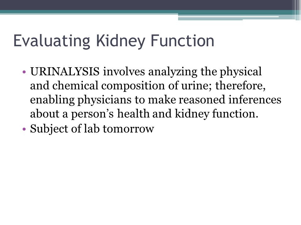 Evaluating Kidney Function URINALYSIS involves analyzing the physical and chemical composition of urine; therefore, enabling physicians to make reasoned inferences about a person's health and kidney function.
