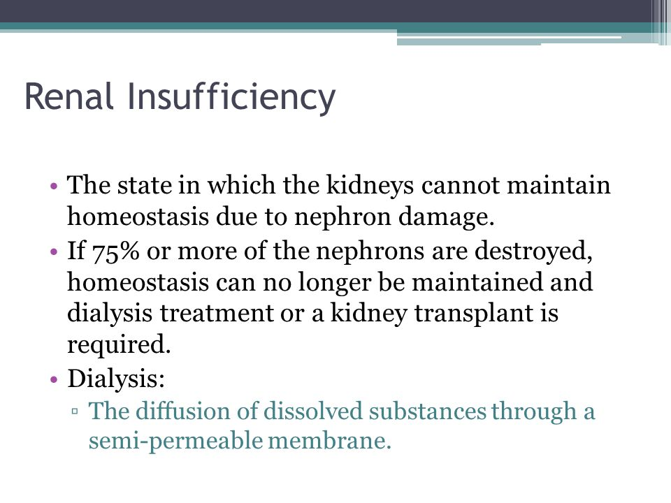 Renal Insufficiency The state in which the kidneys cannot maintain homeostasis due to nephron damage.