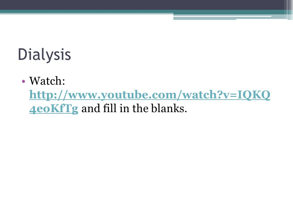 Dialysis Watch: http://www.youtube.com/watch?v=IQKQ 4eoKfTg and fill in the blanks.