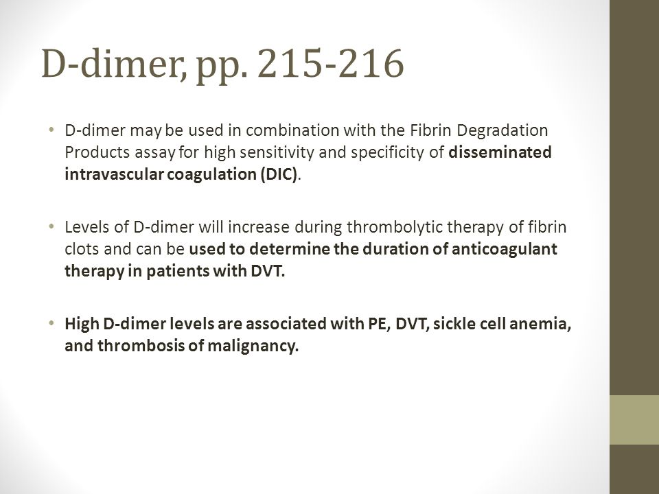 D-dimer, pp. 215-216 D-dimer may be used in combination with the Fibrin Degradation Products assay for high sensitivity and specificity of disseminate