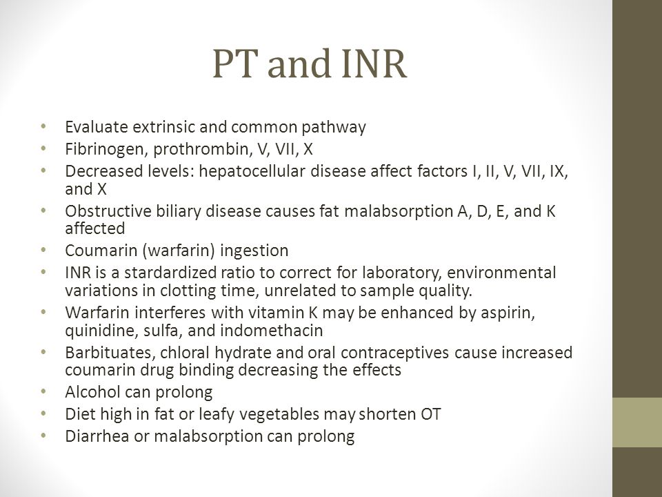 PT and INR Evaluate extrinsic and common pathway Fibrinogen, prothrombin, V, VII, X Decreased levels: hepatocellular disease affect factors I, II, V, VII, IX, and X Obstructive biliary disease causes fat malabsorption A, D, E, and K affected Coumarin (warfarin) ingestion INR is a stardardized ratio to correct for laboratory, environmental variations in clotting time, unrelated to sample quality.