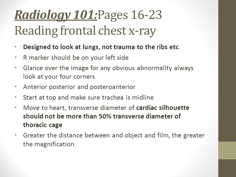 Radiology 101:Pages 16-23 Reading frontal chest x-ray Designed to look at lungs, not trauma to the ribs etc.