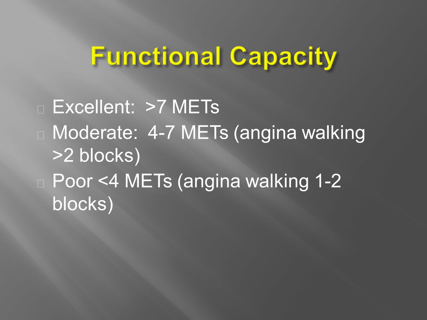  Excellent: >7 METs  Moderate: 4-7 METs (angina walking >2 blocks)  Poor <4 METs (angina walking 1-2 blocks)