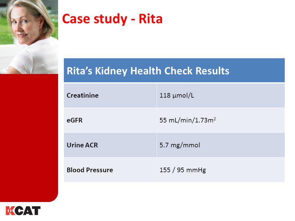 Rita's Kidney Health Check Results Creatinine118 µmol/L eGFR55 mL/min/1.73m 2 Urine ACR5.7 mg/mmol Blood Pressure155 / 95 mmHg Case study - Rita