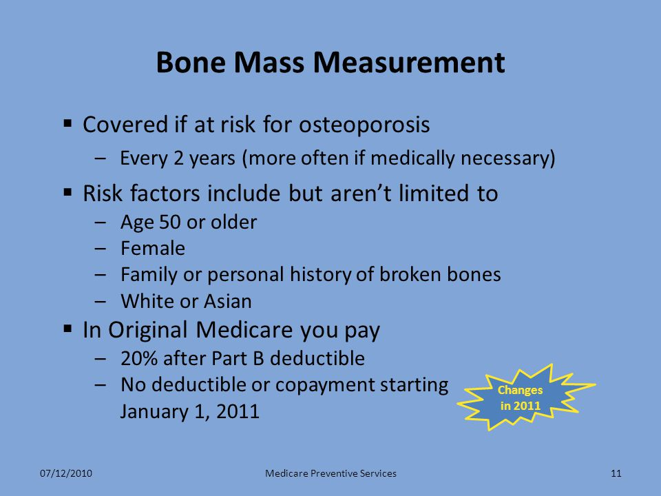 11 Bone Mass Measurement  Covered if at risk for osteoporosis –Every 2 years (more often if medically necessary)  Risk factors include but aren't limited to –Age 50 or older –Female –Family or personal history of broken bones –White or Asian  In Original Medicare you pay –20% after Part B deductible –No deductible or copayment starting January 1, 2011 Medicare Preventive Services Changes in 2011 07/12/2010