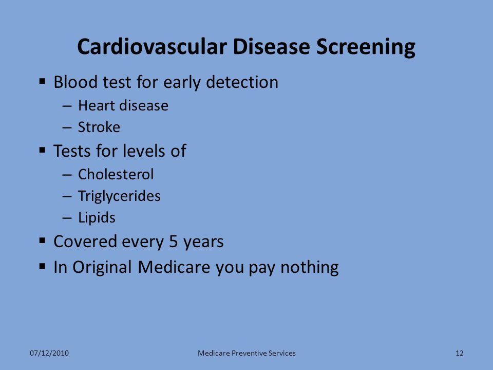 12 Cardiovascular Disease Screening  Blood test for early detection – Heart disease – Stroke  Tests for levels of – Cholesterol – Triglycerides – Lipids  Covered every 5 years  In Original Medicare you pay nothing Medicare Preventive Services07/12/2010