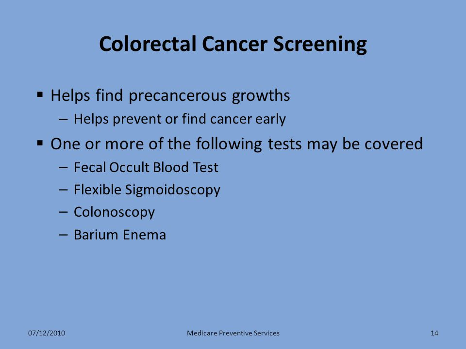14 Colorectal Cancer Screening  Helps find precancerous growths – Helps prevent or find cancer early  One or more of the following tests may be cove