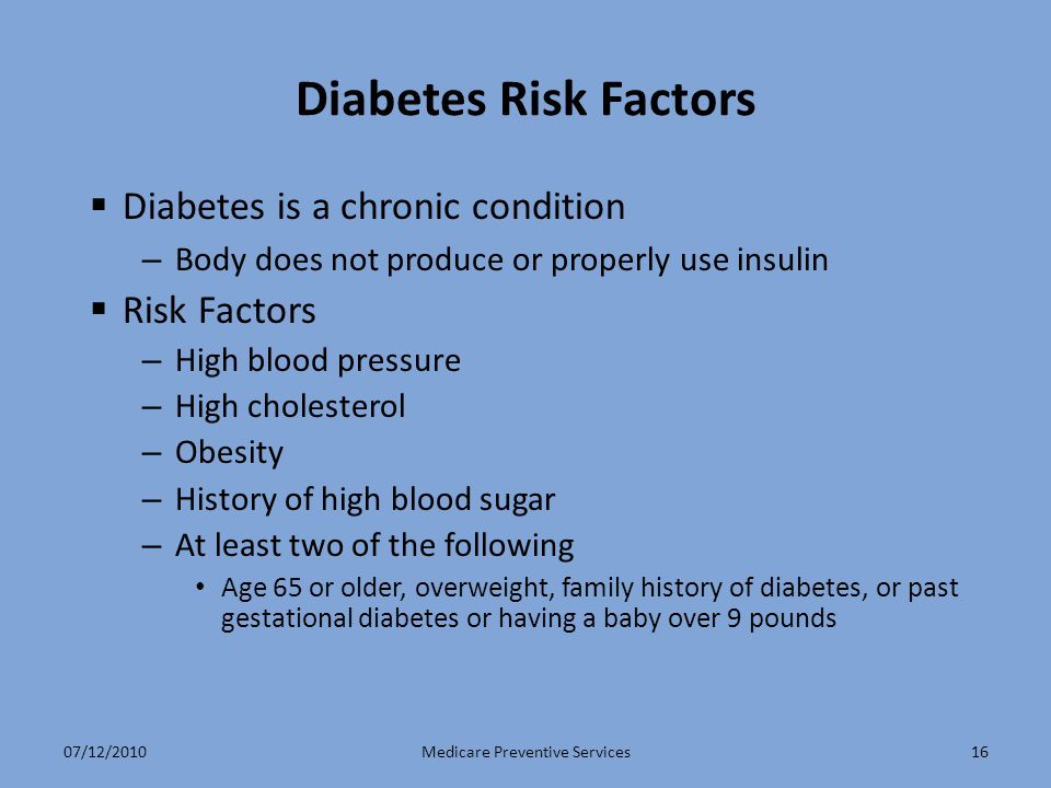 16 Diabetes Risk Factors  Diabetes is a chronic condition – Body does not produce or properly use insulin  Risk Factors – High blood pressure – High cholesterol – Obesity – History of high blood sugar – At least two of the following Age 65 or older, overweight, family history of diabetes, or past gestational diabetes or having a baby over 9 pounds Medicare Preventive Services07/12/2010