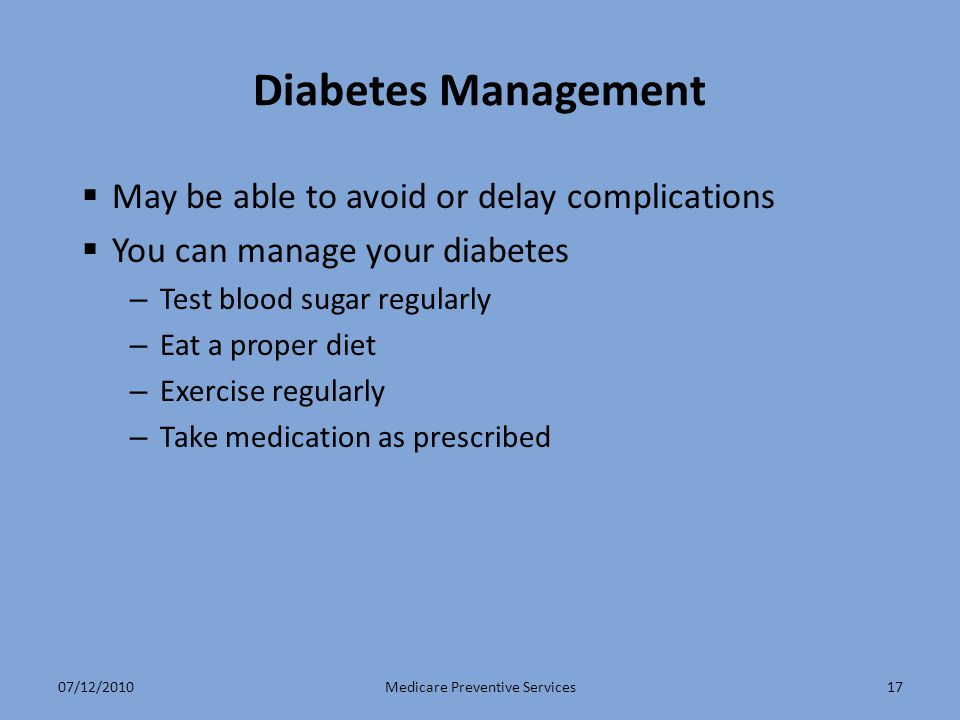 17 Diabetes Management  May be able to avoid or delay complications  You can manage your diabetes – Test blood sugar regularly – Eat a proper diet – Exercise regularly – Take medication as prescribed Medicare Preventive Services07/12/2010
