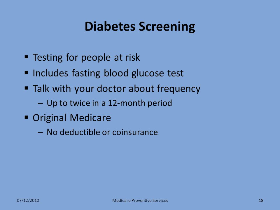 18 Diabetes Screening  Testing for people at risk  Includes fasting blood glucose test  Talk with your doctor about frequency – Up to twice in a 12