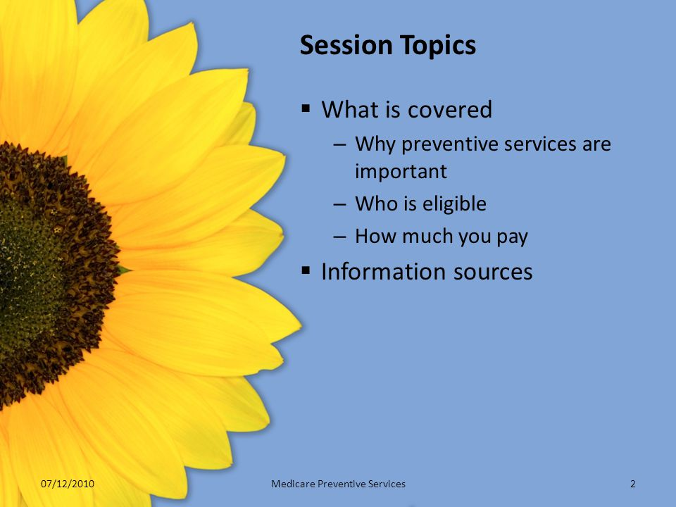 Session Topics  What is covered – Why preventive services are important – Who is eligible – How much you pay  Information sources Medicare Preventiv
