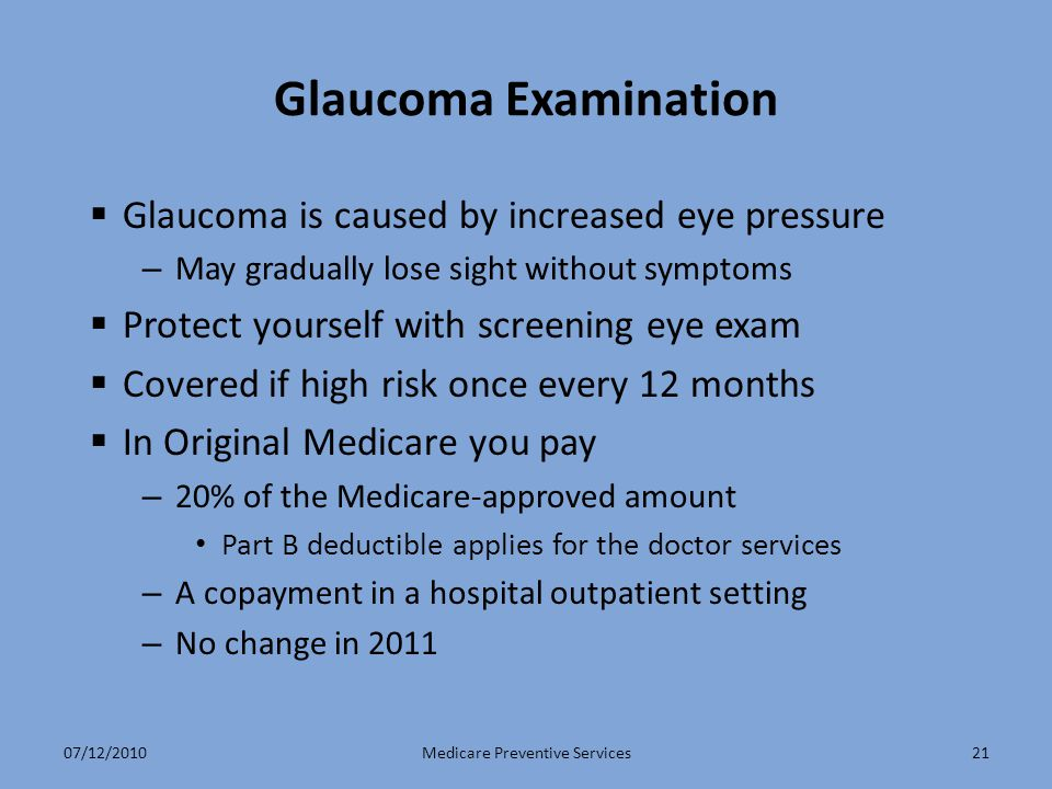 21 Glaucoma Examination  Glaucoma is caused by increased eye pressure – May gradually lose sight without symptoms  Protect yourself with screening eye exam  Covered if high risk once every 12 months  In Original Medicare you pay – 20% of the Medicare-approved amount Part B deductible applies for the doctor services – A copayment in a hospital outpatient setting – No change in 2011 Medicare Preventive Services07/12/2010