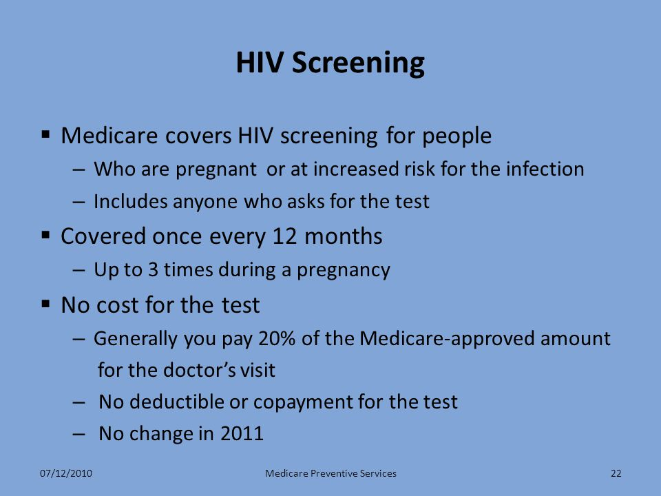 HIV Screening  Medicare covers HIV screening for people – Who are pregnant or at increased risk for the infection – Includes anyone who asks for the