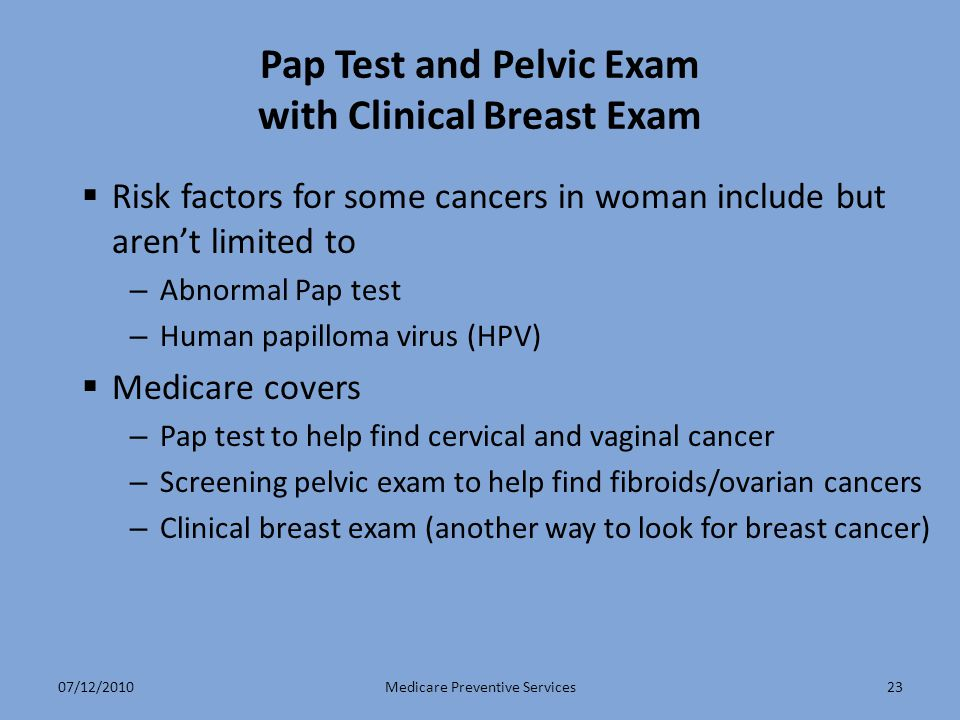 23 Pap Test and Pelvic Exam with Clinical Breast Exam  Risk factors for some cancers in woman include but aren't limited to – Abnormal Pap test – Hum