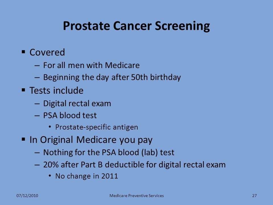 27 Prostate Cancer Screening  Covered – For all men with Medicare – Beginning the day after 50th birthday  Tests include – Digital rectal exam – PSA blood test Prostate-specific antigen  In Original Medicare you pay – Nothing for the PSA blood (lab) test – 20% after Part B deductible for digital rectal exam No change in 2011 Medicare Preventive Services07/12/2010