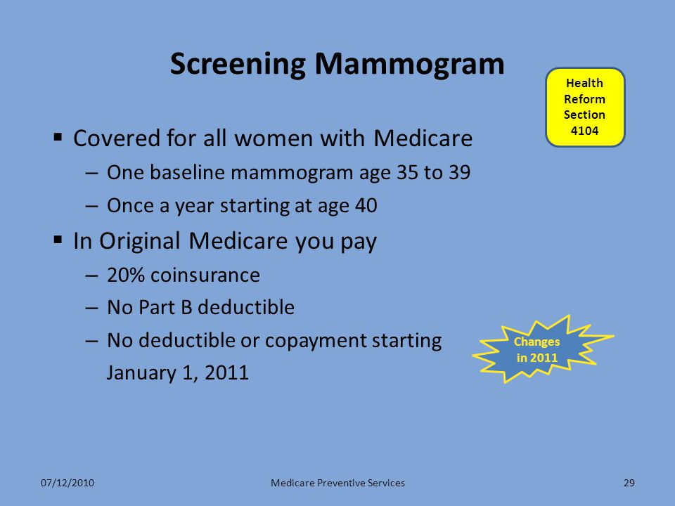 29 Screening Mammogram  Covered for all women with Medicare – One baseline mammogram age 35 to 39 – Once a year starting at age 40  In Original Medicare you pay – 20% coinsurance – No Part B deductible – No deductible or copayment starting January 1, 2011 Medicare Preventive Services Changes in 2011 Health Reform Section 4104 07/12/2010