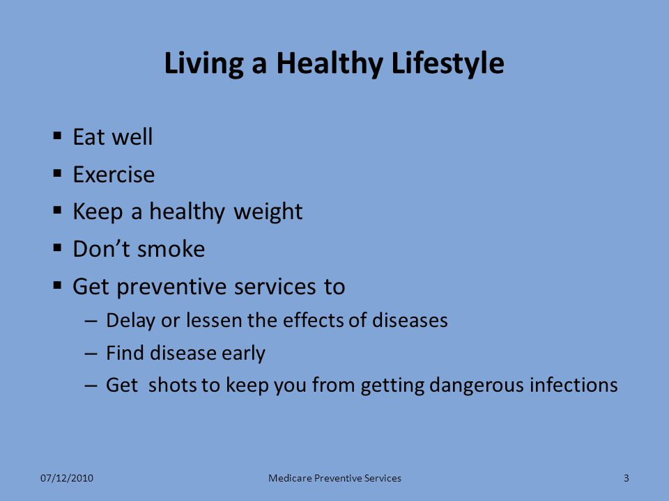 3 Living a Healthy Lifestyle  Eat well  Exercise  Keep a healthy weight  Don't smoke  Get preventive services to – Delay or lessen the effects of