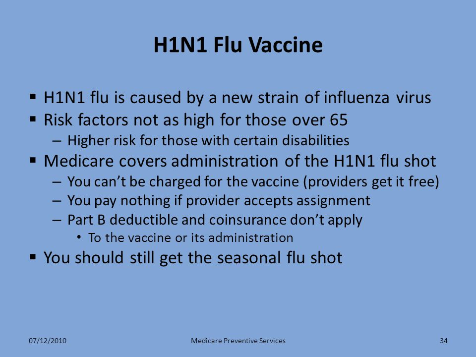 H1N1 Flu Vaccine  H1N1 flu is caused by a new strain of influenza virus  Risk factors not as high for those over 65 – Higher risk for those with certain disabilities  Medicare covers administration of the H1N1 flu shot – You can't be charged for the vaccine (providers get it free) – You pay nothing if provider accepts assignment – Part B deductible and coinsurance don't apply To the vaccine or its administration  You should still get the seasonal flu shot Medicare Preventive Services3407/12/2010
