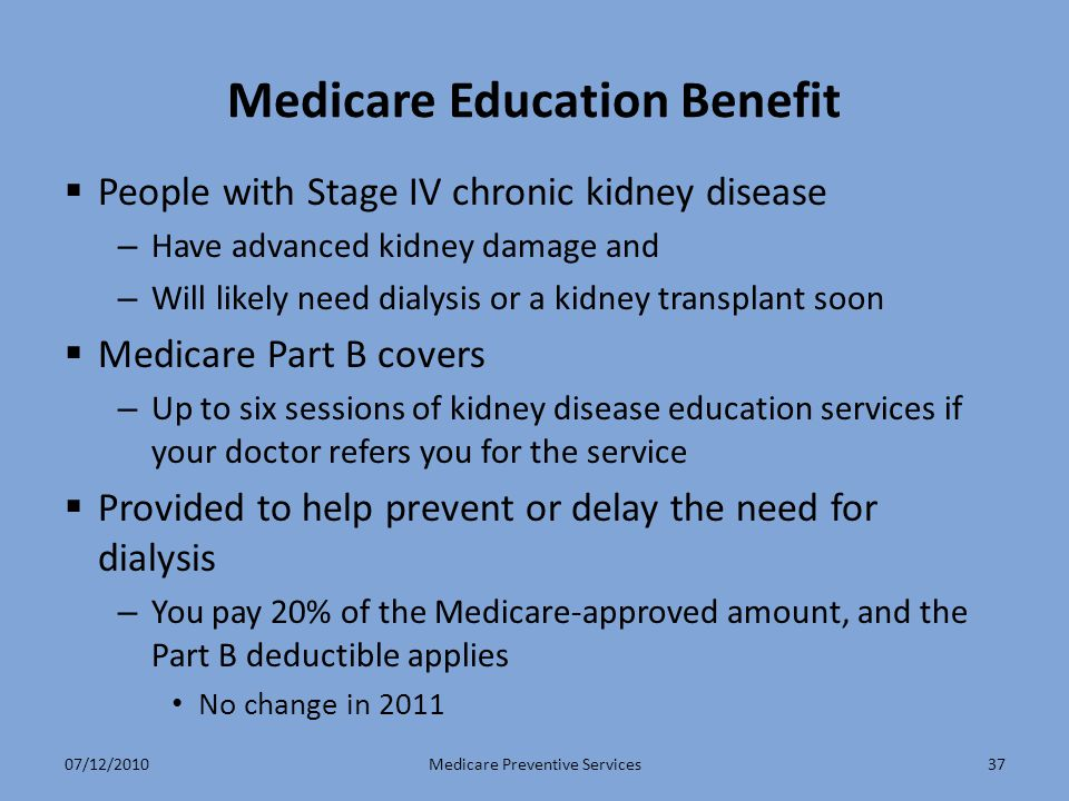 Medicare Education Benefit  People with Stage IV chronic kidney disease – Have advanced kidney damage and – Will likely need dialysis or a kidney transplant soon  Medicare Part B covers – Up to six sessions of kidney disease education services if your doctor refers you for the service  Provided to help prevent or delay the need for dialysis – You pay 20% of the Medicare-approved amount, and the Part B deductible applies No change in 2011 Medicare Preventive Services3707/12/2010