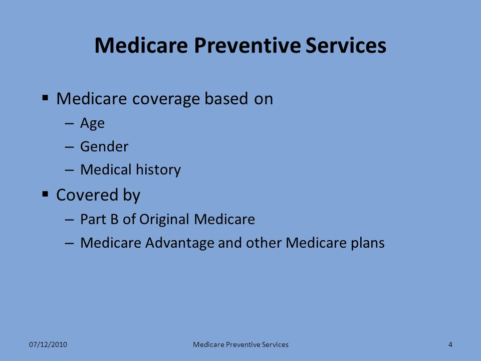 4 Medicare Preventive Services  Medicare coverage based on – Age – Gender – Medical history  Covered by – Part B of Original Medicare – Medicare Adv