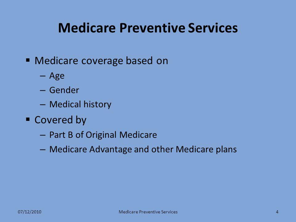 4 Medicare Preventive Services  Medicare coverage based on – Age – Gender – Medical history  Covered by – Part B of Original Medicare – Medicare Advantage and other Medicare plans Medicare Preventive Services07/12/2010