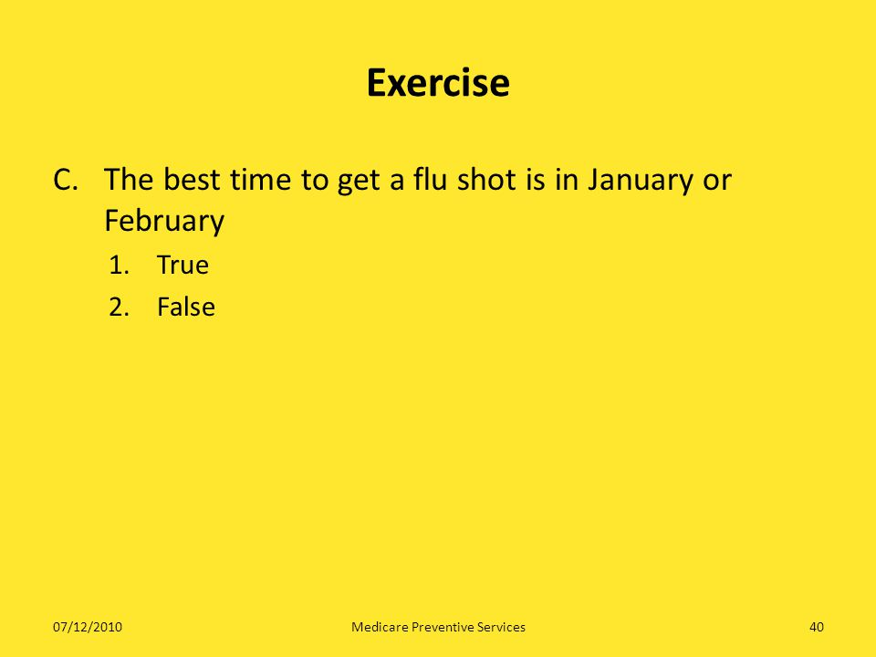 40 Exercise C. The best time to get a flu shot is in January or February 1.True 2.False Medicare Preventive Services07/12/2010
