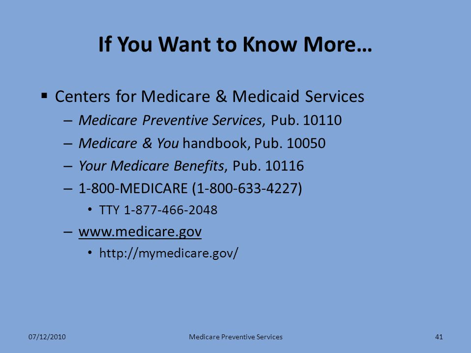 41 If You Want to Know More…  Centers for Medicare & Medicaid Services – Medicare Preventive Services, Pub. 10110 – Medicare & You handbook, Pub. 100