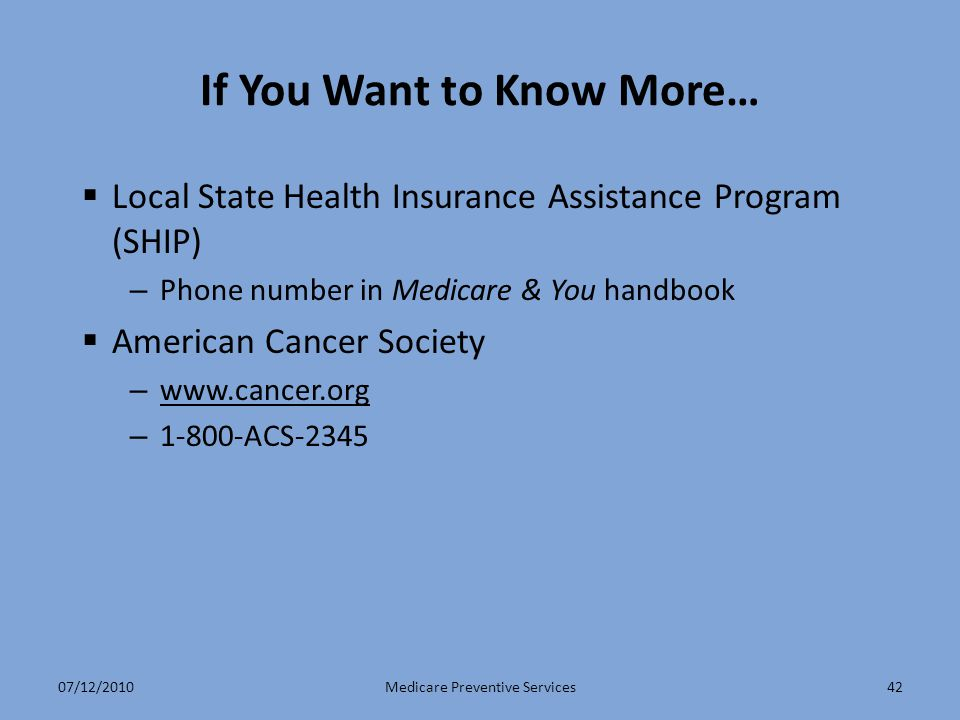 42 If You Want to Know More…  Local State Health Insurance Assistance Program (SHIP) – Phone number in Medicare & You handbook  American Cancer Society – www.cancer.org www.cancer.org – 1-800-ACS-2345 Medicare Preventive Services07/12/2010