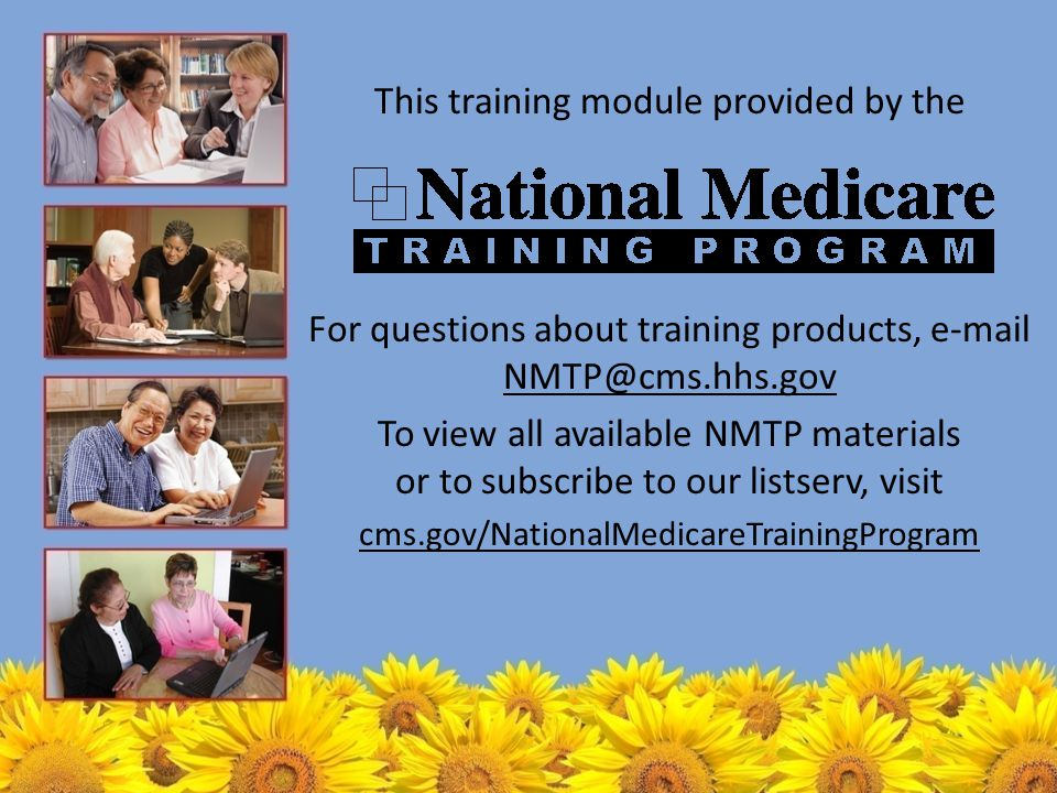 This training module provided by the For questions about training products, e-mail NMTP@cms.hhs.gov NMTP@cms.hhs.gov To view all available NMTP materials or to subscribe to our listserv, visit cms.gov/NationalMedicareTrainingProgram
