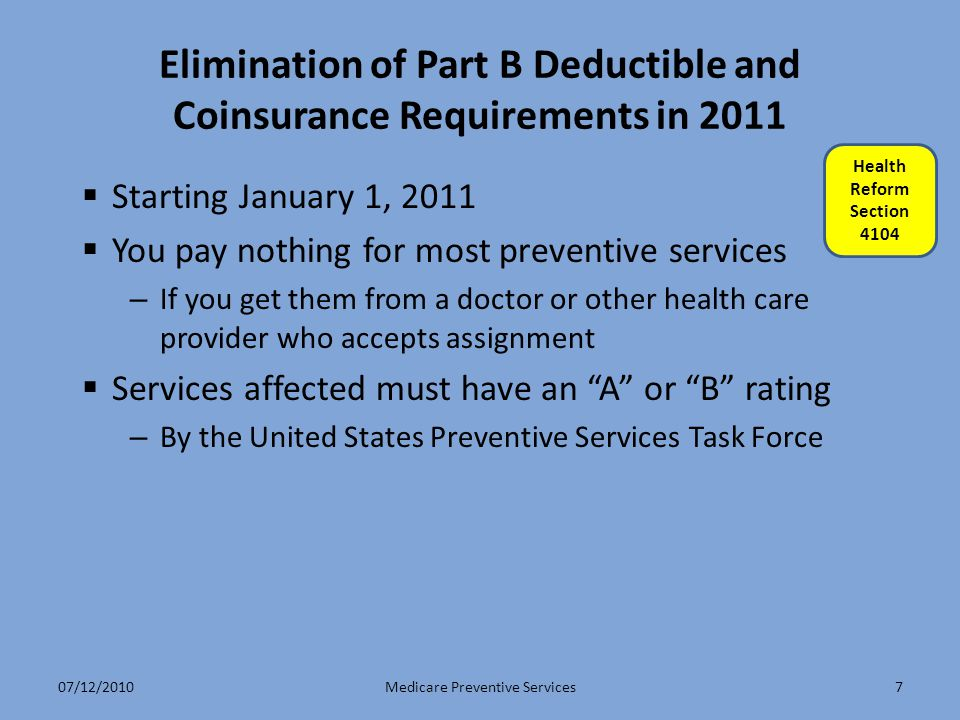7 Elimination of Part B Deductible and Coinsurance Requirements in 2011  Starting January 1, 2011  You pay nothing for most preventive services – If you get them from a doctor or other health care provider who accepts assignment  Services affected must have an A or B rating – By the United States Preventive Services Task Force Medicare Preventive Services Health Reform Section 4104 07/12/2010
