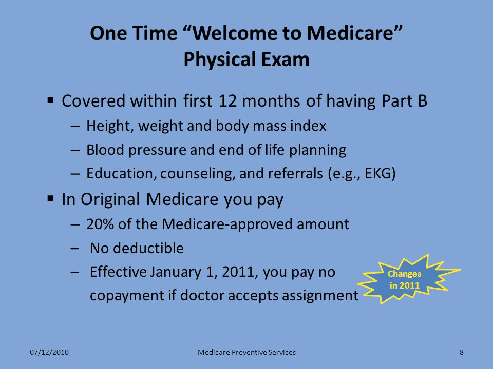 8 One Time Welcome to Medicare Physical Exam  Covered within first 12 months of having Part B – Height, weight and body mass index – Blood pressure and end of life planning – Education, counseling, and referrals (e.g., EKG)  In Original Medicare you pay – 20% of the Medicare-approved amount –No deductible –Effective January 1, 2011, you pay no copayment if doctor accepts assignment Medicare Preventive Services Changes in 2011 07/12/2010