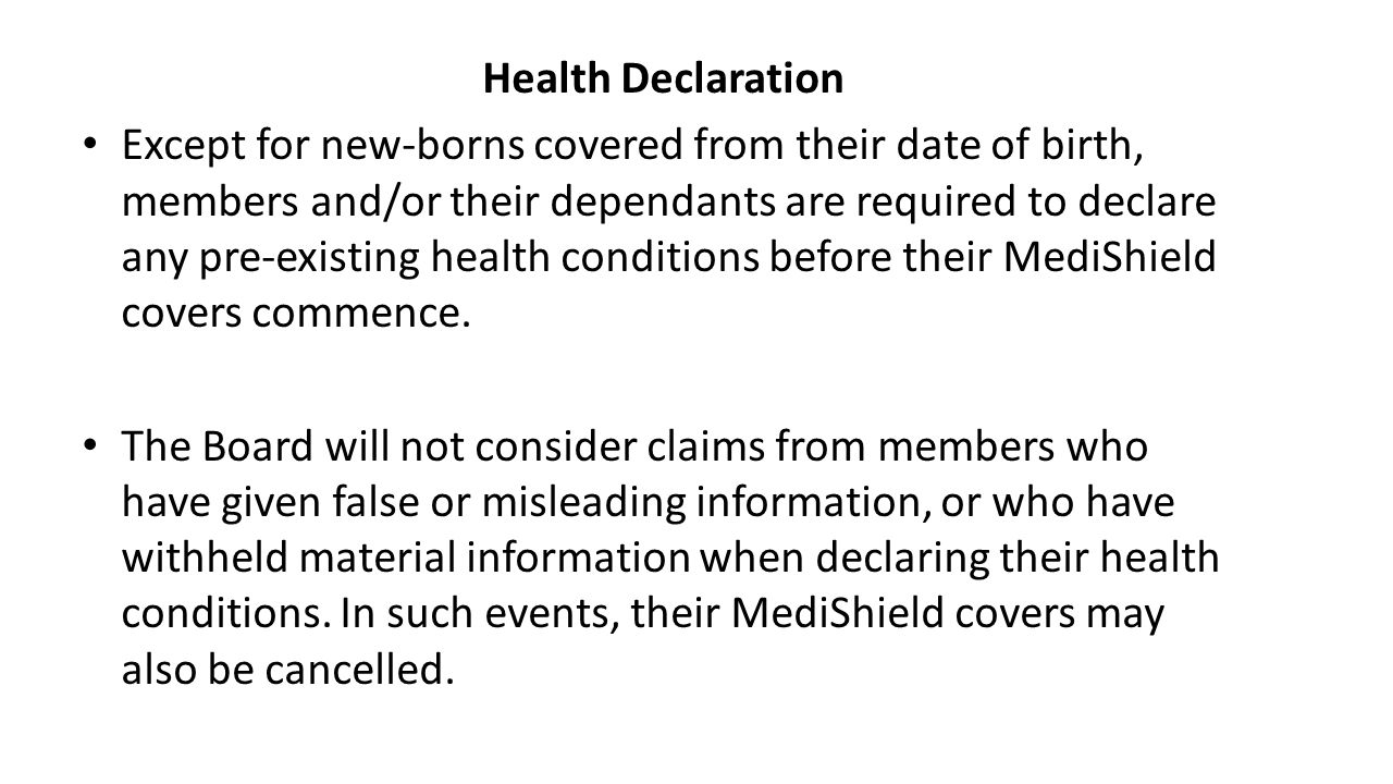 Health Declaration Except for new-borns covered from their date of birth, members and/or their dependants are required to declare any pre-existing health conditions before their MediShield covers commence.