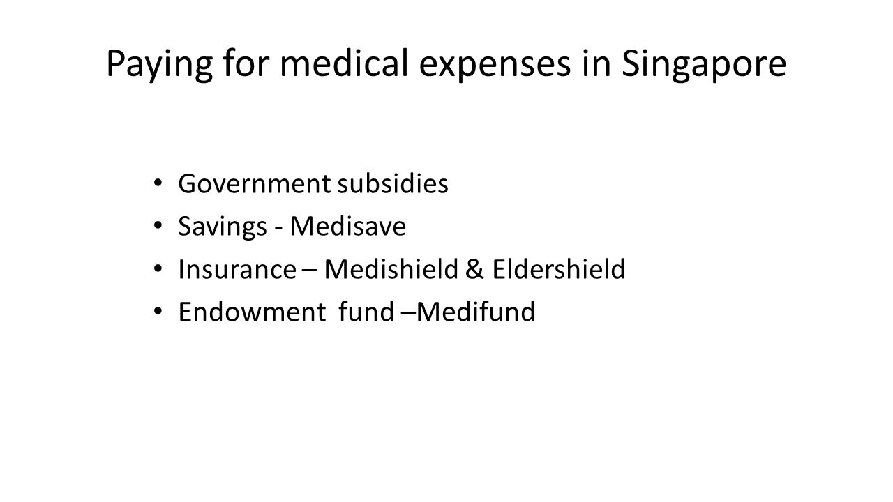 Paying for medical expenses in Singapore Government subsidies Savings - Medisave Insurance – Medishield & Eldershield Endowment fund –Medifund