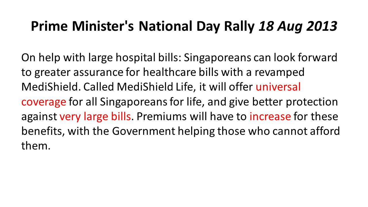 Prime Minister s National Day Rally 18 Aug 2013 On help with large hospital bills: Singaporeans can look forward to greater assurance for healthcare bills with a revamped MediShield.