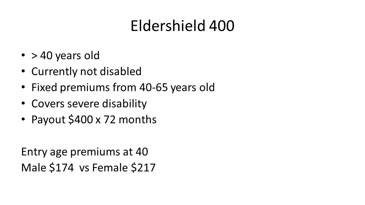 Eldershield 400 > 40 years old Currently not disabled Fixed premiums from 40-65 years old Covers severe disability Payout $400 x 72 months Entry age premiums at 40 Male $174 vs Female $217