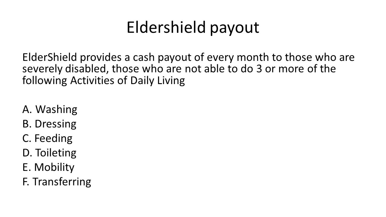 Eldershield payout ElderShield provides a cash payout of every month to those who are severely disabled, those who are not able to do 3 or more of the following Activities of Daily Living A.