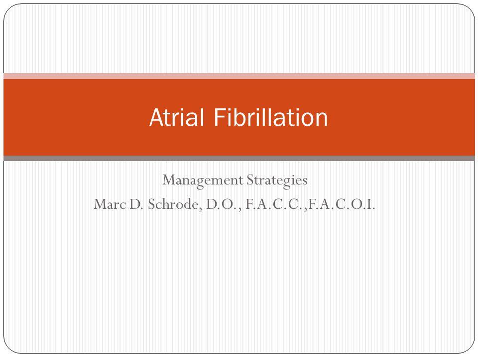 Management Strategies Marc D. Schrode, D.O., F.A.C.C.,F.A.C.O.I. Atrial Fibrillation