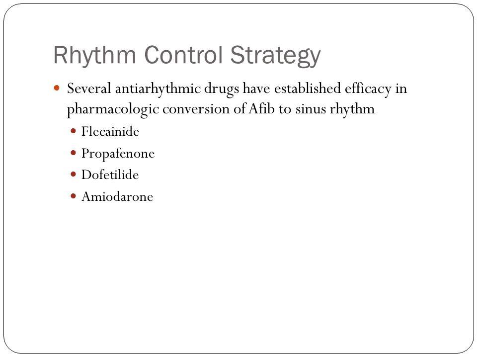 Rhythm Control Strategy Several antiarhythmic drugs have established efficacy in pharmacologic conversion of Afib to sinus rhythm Flecainide Propafenone Dofetilide Amiodarone