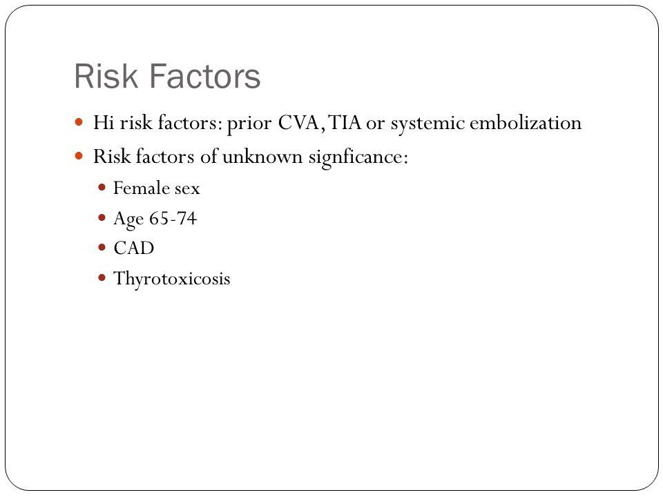 Risk Factors Hi risk factors: prior CVA, TIA or systemic embolization Risk factors of unknown signficance: Female sex Age 65-74 CAD Thyrotoxicosis