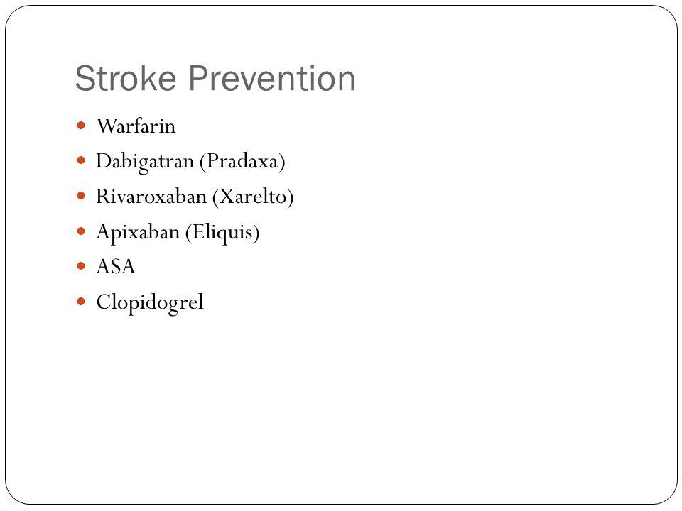 Stroke Prevention Warfarin Dabigatran (Pradaxa) Rivaroxaban (Xarelto) Apixaban (Eliquis) ASA Clopidogrel