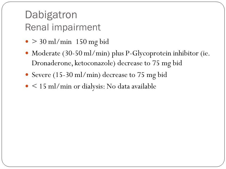 Dabigatron Renal impairment > 30 ml/min 150 mg bid Moderate (30-50 ml/min) plus P-Glycoprotein inhibitor (ie. Dronaderone, ketoconazole) decrease to 7