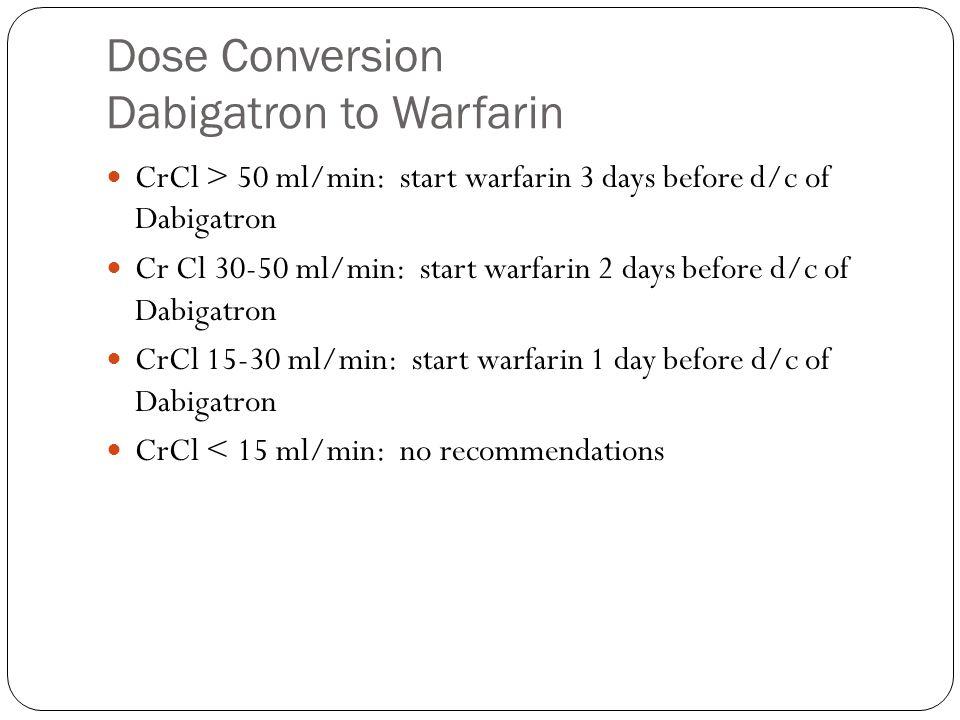 Dose Conversion Dabigatron to Warfarin CrCl > 50 ml/min: start warfarin 3 days before d/c of Dabigatron Cr Cl 30-50 ml/min: start warfarin 2 days before d/c of Dabigatron CrCl 15-30 ml/min: start warfarin 1 day before d/c of Dabigatron CrCl < 15 ml/min: no recommendations
